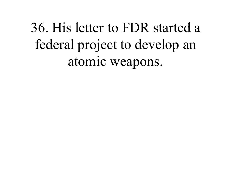 36. His letter to FDR started a federal project to develop an atomic weapons.