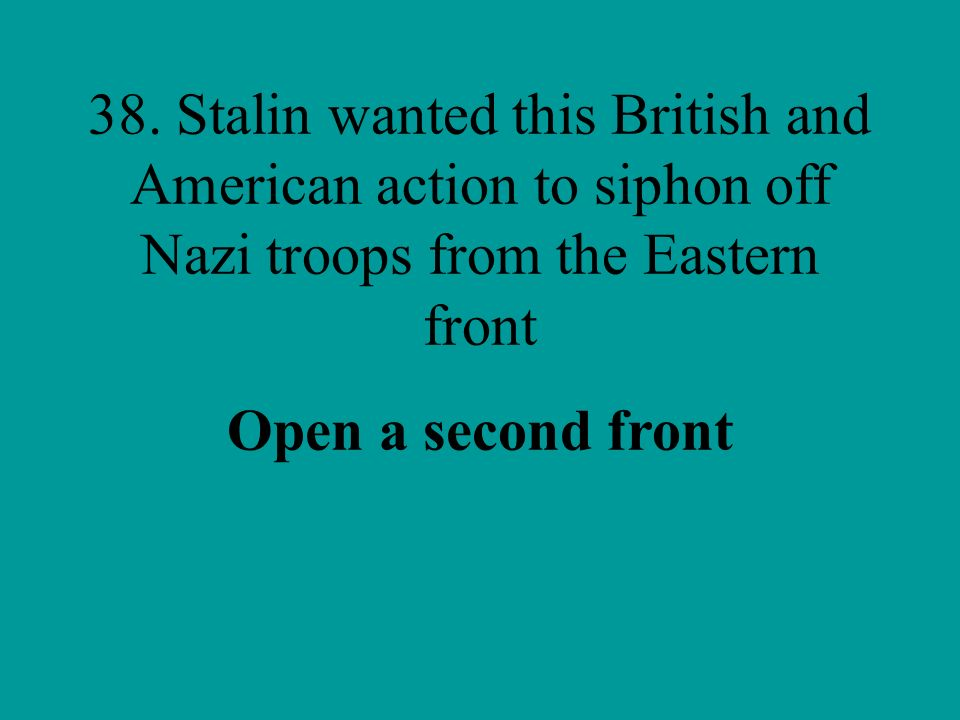 38. Stalin wanted this British and American action to siphon off Nazi troops from the Eastern front