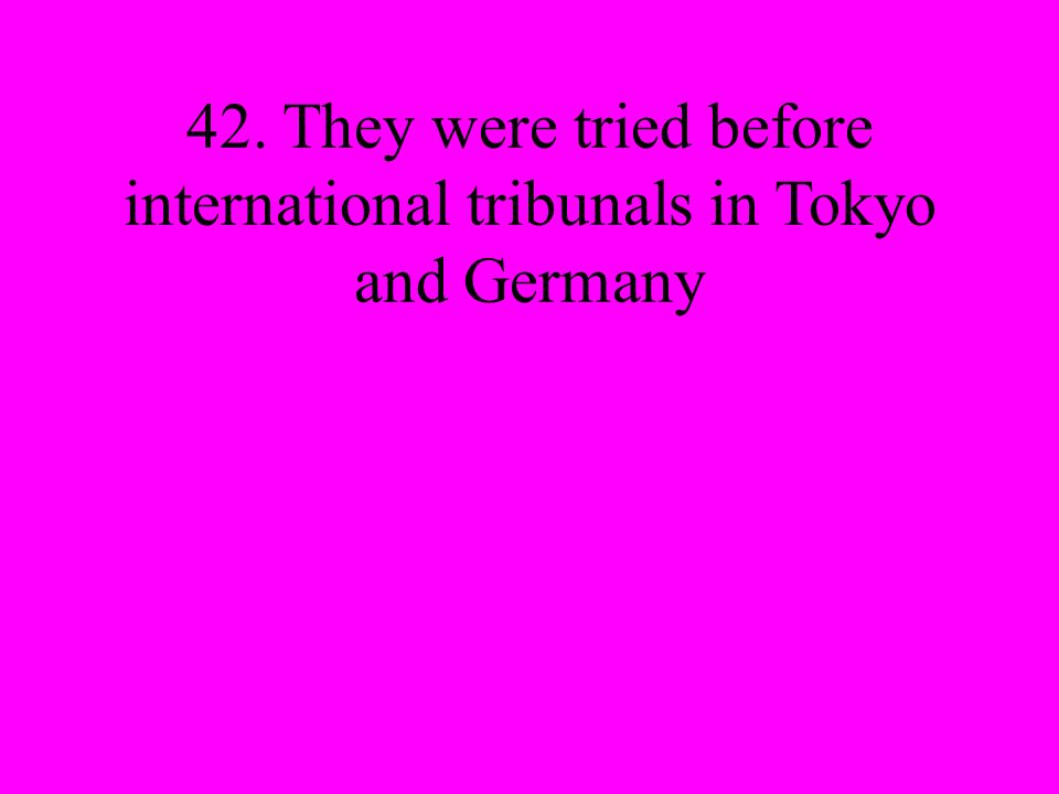 42. They were tried before international tribunals in Tokyo and Germany