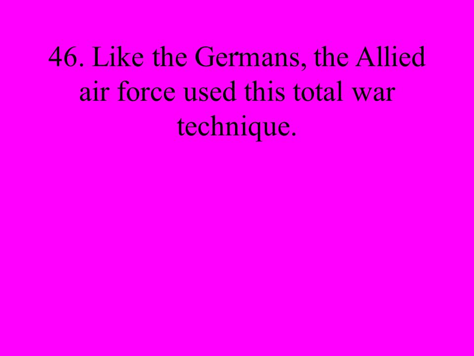 . 46. Like the Germans, the Allied air force used this total war technique.