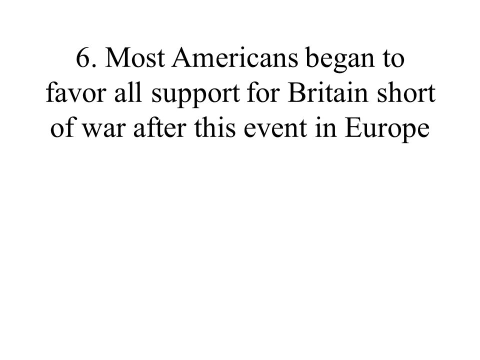 6. Most Americans began to favor all support for Britain short of war after this event in Europe