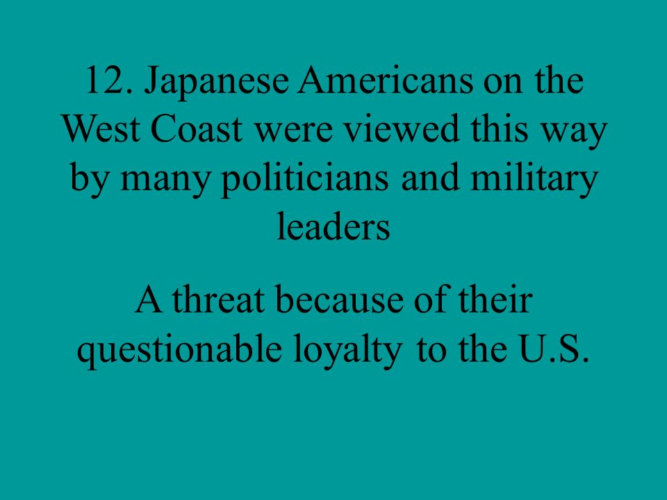 A threat because of their questionable loyalty to the U.S.