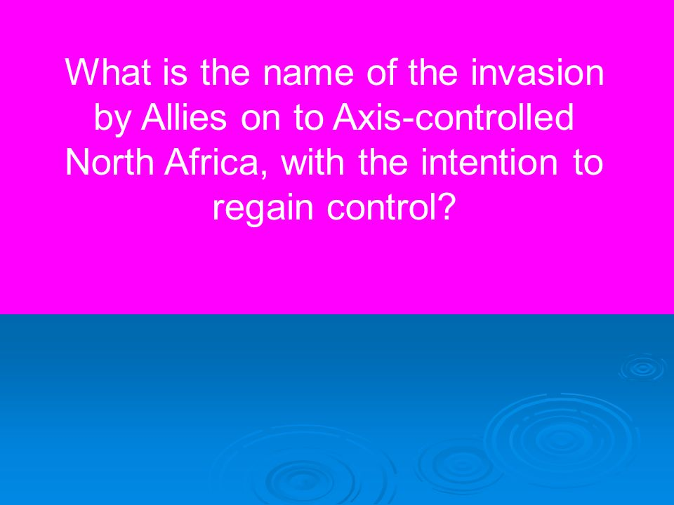 What is the name of the invasion by Allies on to Axis-controlled North Africa, with the intention to regain control