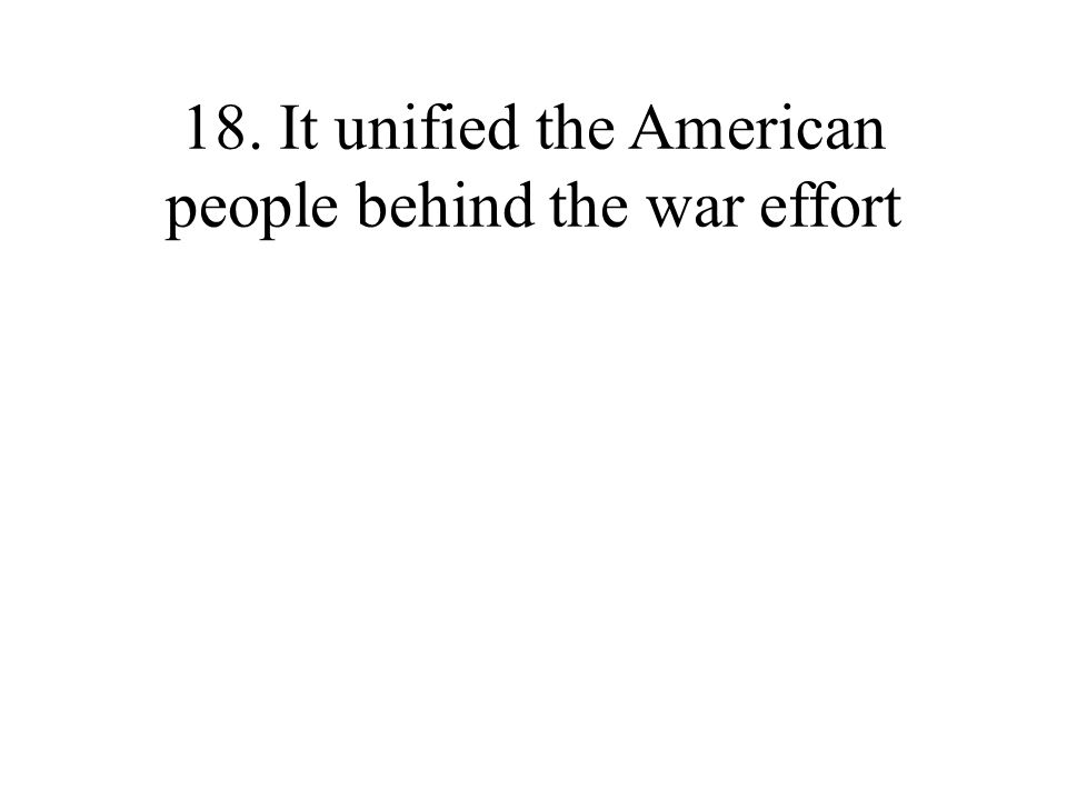 18. It unified the American people behind the war effort