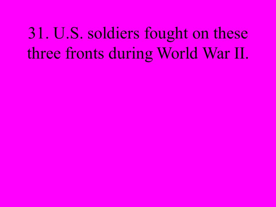 31. U.S. soldiers fought on these three fronts during World War II.