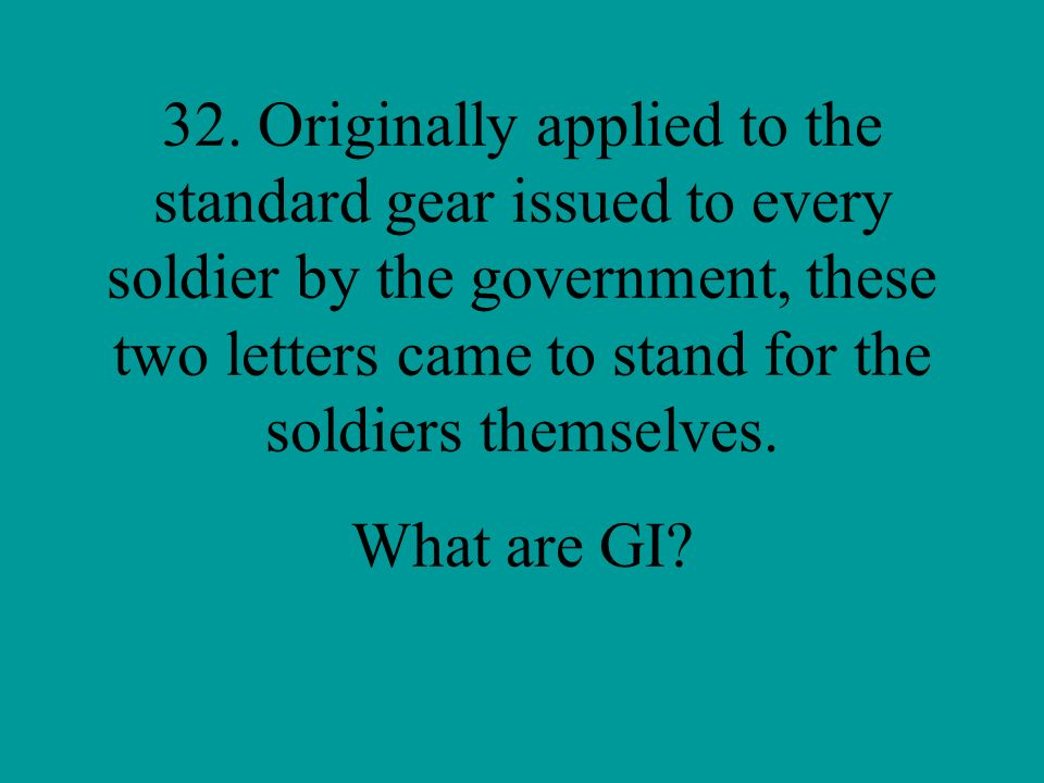 32. Originally applied to the standard gear issued to every soldier by the government, these two letters came to stand for the soldiers themselves.