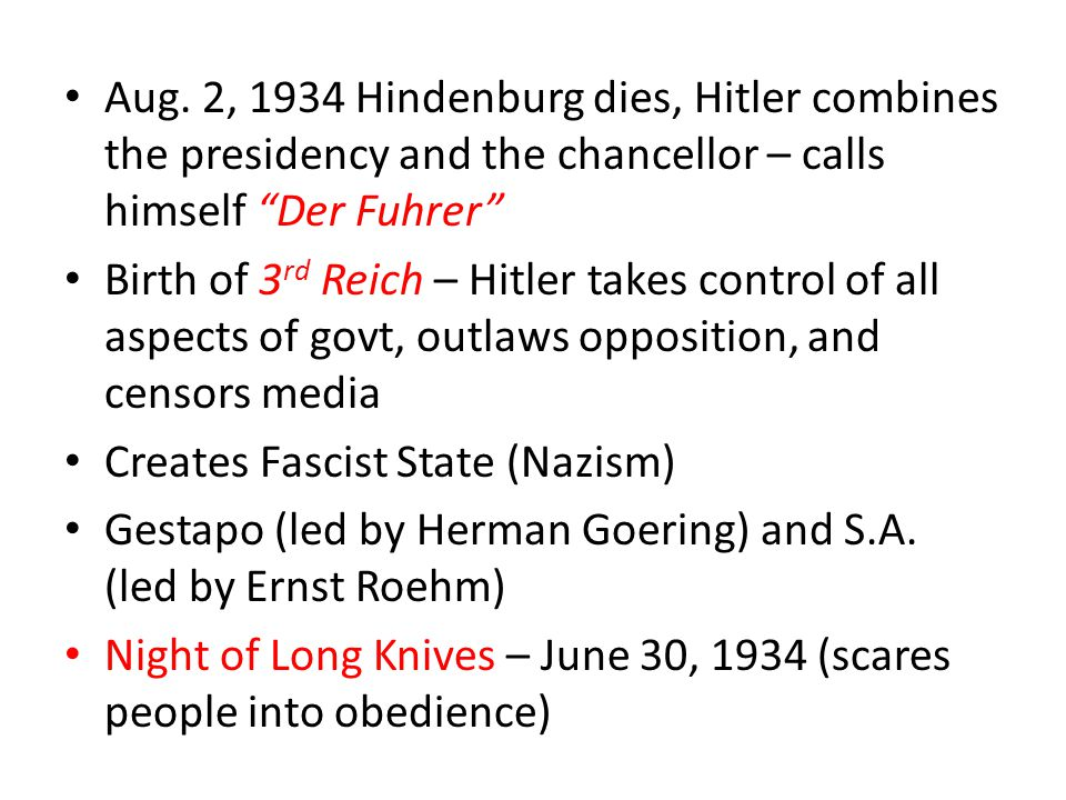 Aug. 2, 1934 Hindenburg dies, Hitler combines the presidency and the chancellor – calls himself Der Fuhrer