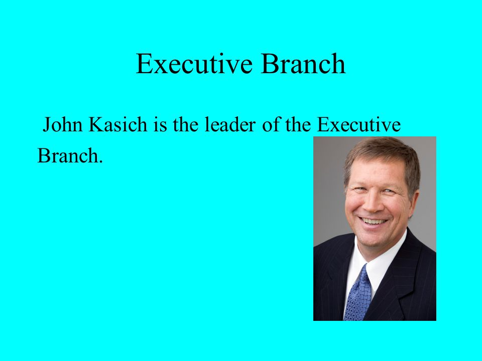 Executive Branch John Kasich is the leader of the Executive Branch.