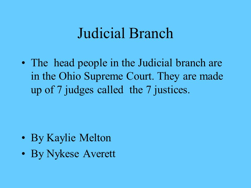 Judicial Branch The head people in the Judicial branch are in the Ohio Supreme Court. They are made up of 7 judges called the 7 justices.