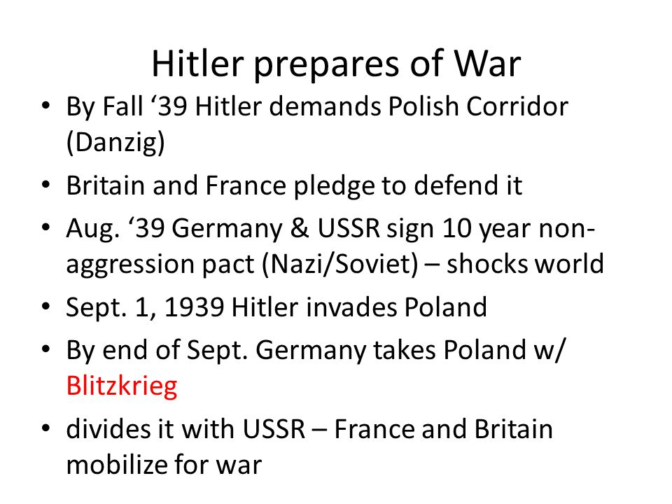 Hitler prepares of War By Fall '39 Hitler demands Polish Corridor (Danzig) Britain and France pledge to defend it.