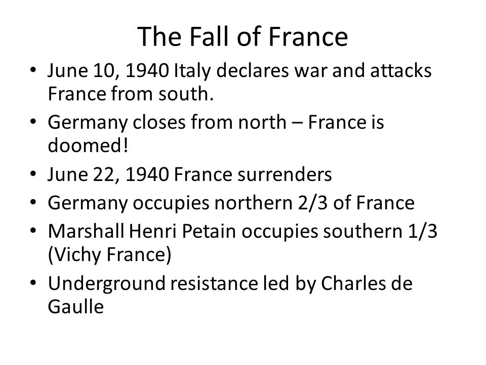 The Fall of France June 10, 1940 Italy declares war and attacks France from south. Germany closes from north – France is doomed!