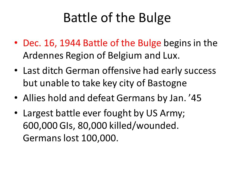 Battle of the Bulge Dec. 16, 1944 Battle of the Bulge begins in the Ardennes Region of Belgium and Lux.