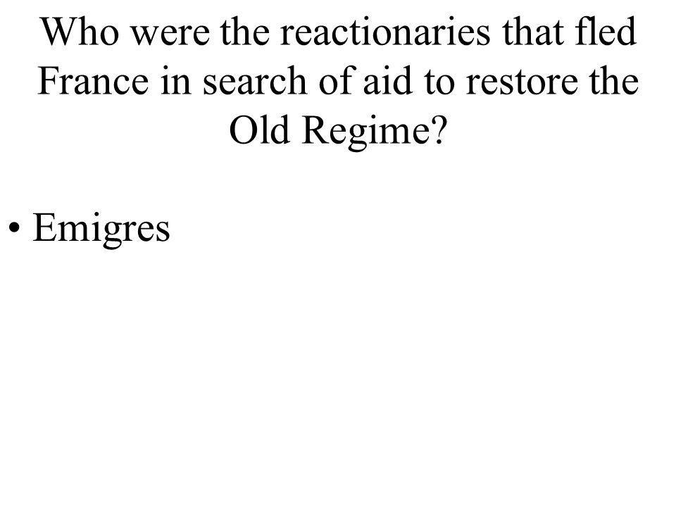 Who were the reactionaries that fled France in search of aid to restore the Old Regime