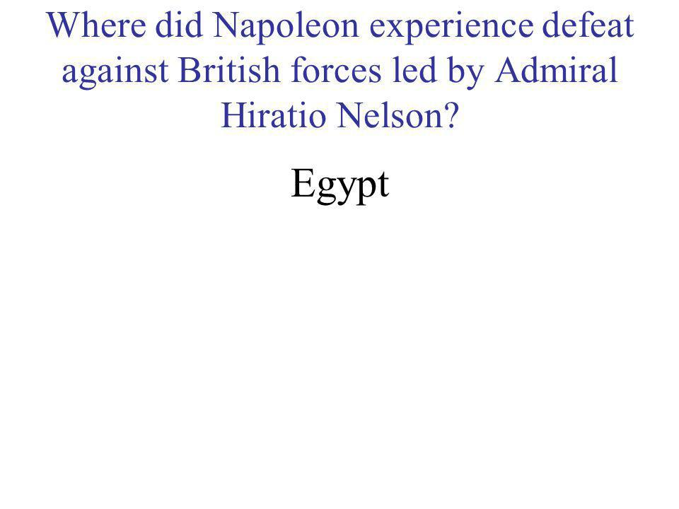 Where did Napoleon experience defeat against British forces led by Admiral Hiratio Nelson