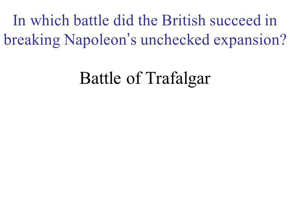 In which battle did the British succeed in breaking Napoleon's unchecked expansion