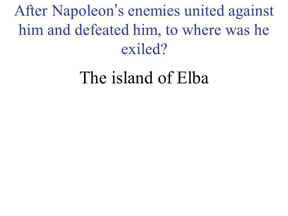 After Napoleon's enemies united against him and defeated him, to where was he exiled
