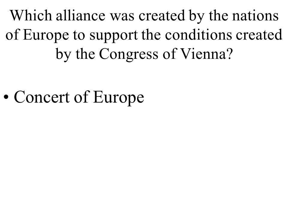 Which alliance was created by the nations of Europe to support the conditions created by the Congress of Vienna