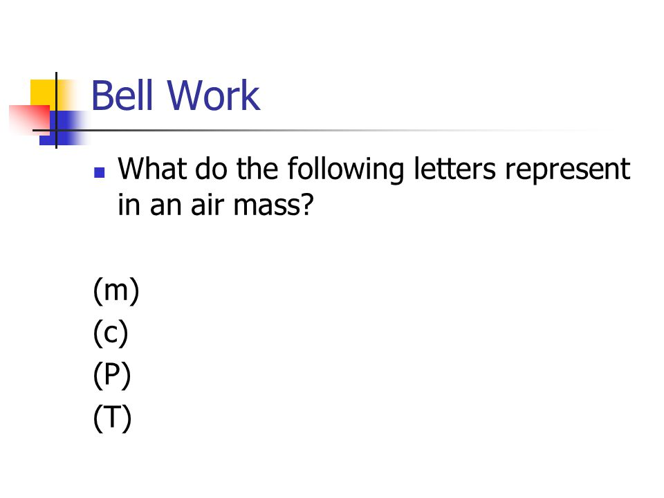 Bell Work What do the following letters represent in an air mass (m)