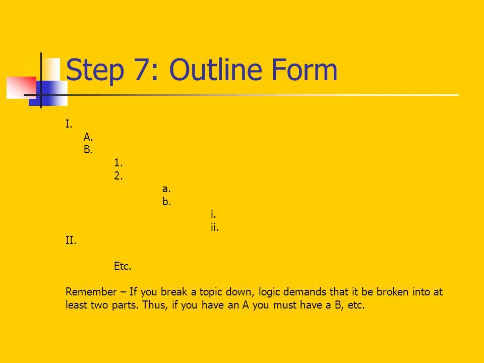 Step 7: Outline Form I. A. B. 1. 2. a. b. i. ii. II. Etc.