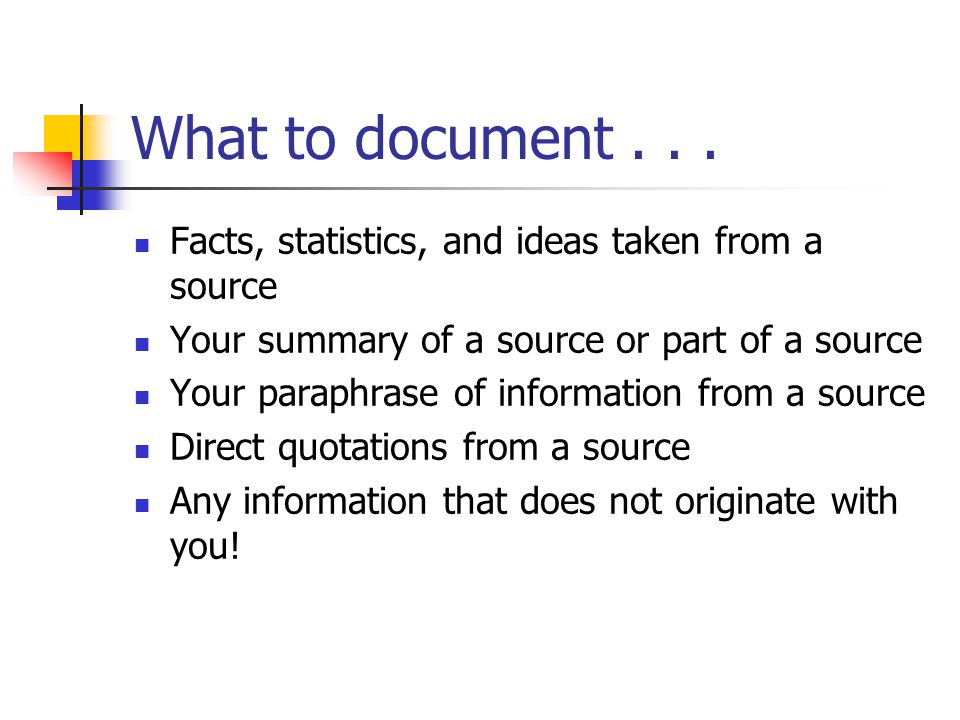 What to document . . . Facts, statistics, and ideas taken from a source. Your summary of a source or part of a source.