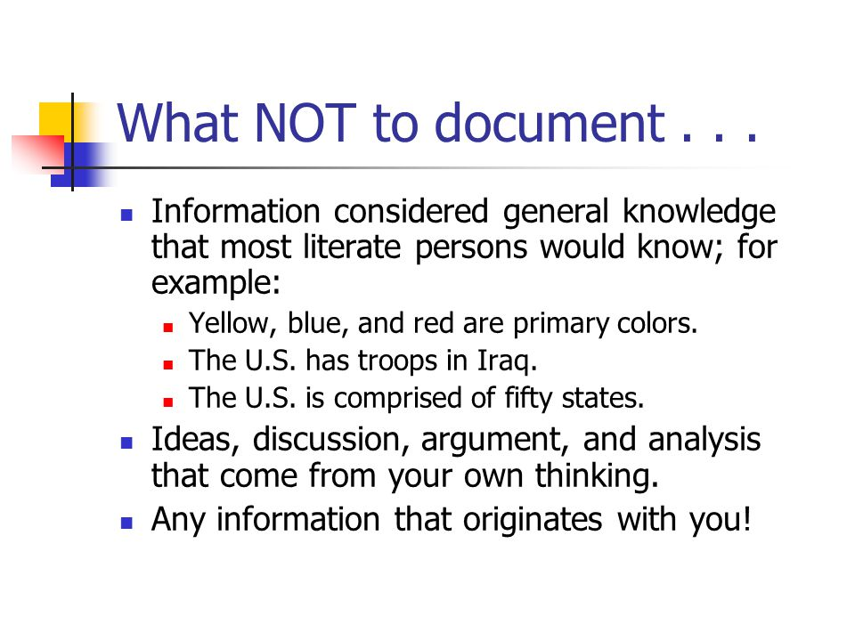 What NOT to document . . . Information considered general knowledge that most literate persons would know; for example: