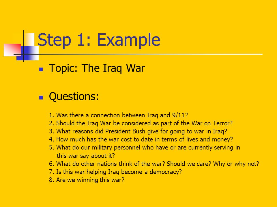 Step 1: Example Topic: The Iraq War Questions: