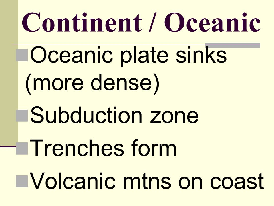 Continent / Oceanic Oceanic plate sinks (more dense) Subduction zone