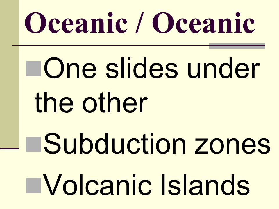 Oceanic / Oceanic One slides under the other Subduction zones