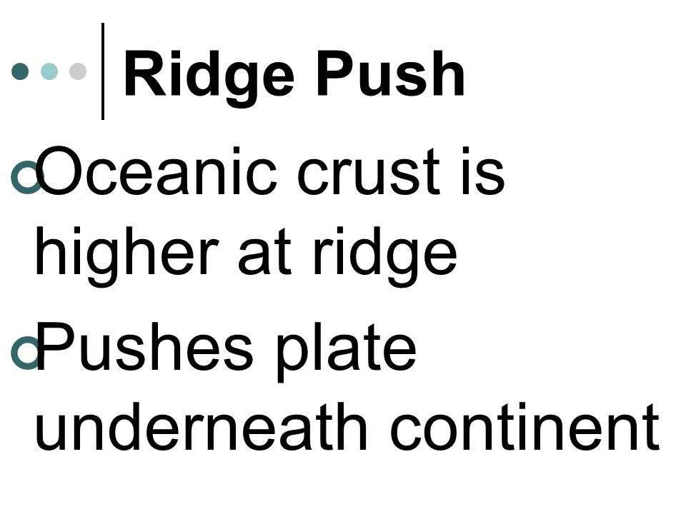 Oceanic crust is higher at ridge Pushes plate underneath continent