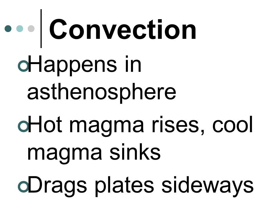 Convection Happens in asthenosphere Hot magma rises, cool magma sinks
