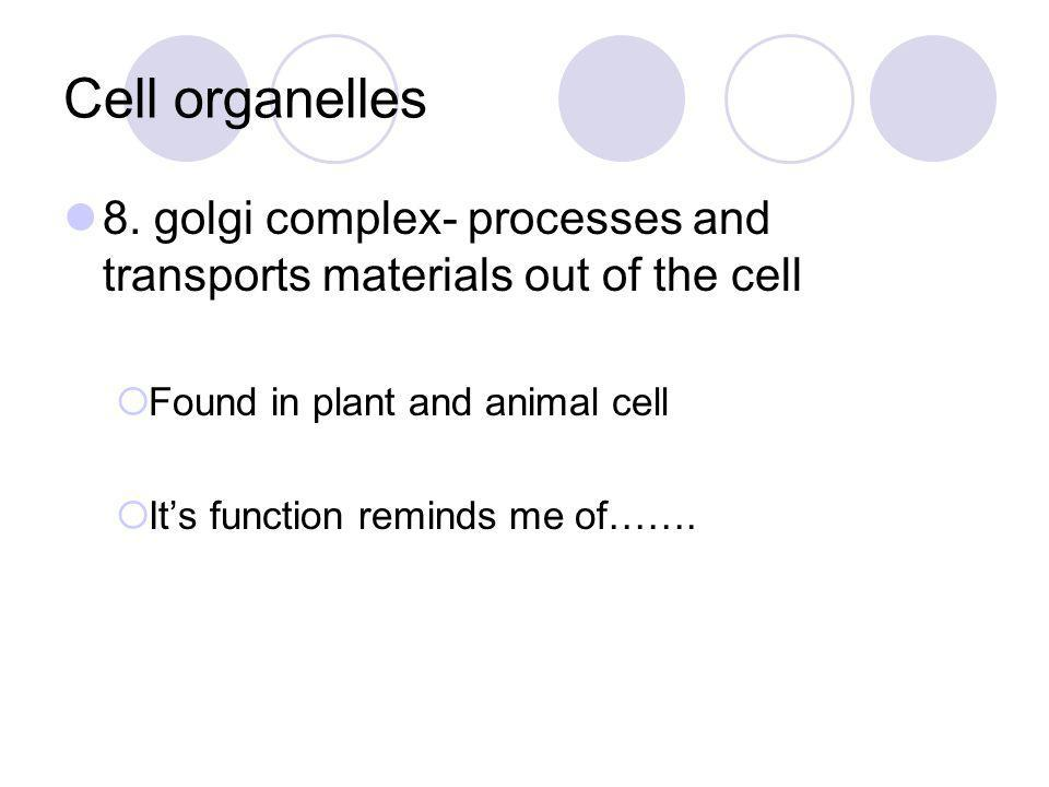 Cell organelles 8. golgi complex- processes and transports materials out of the cell. Found in plant and animal cell.