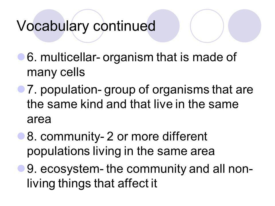 Vocabulary continued 6. multicellar- organism that is made of many cells.