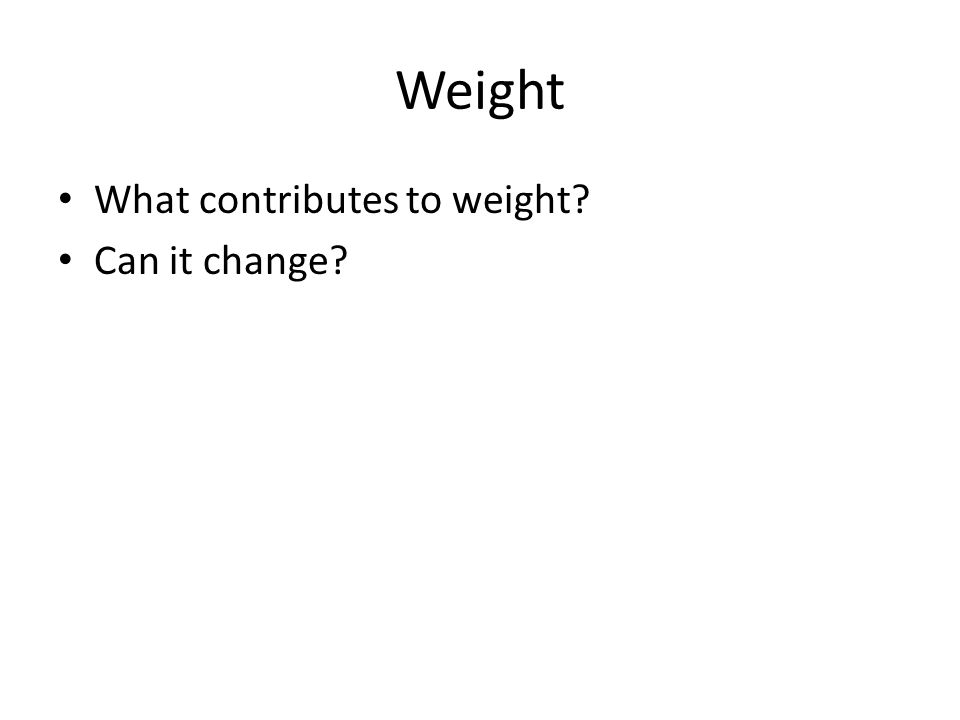 Weight What contributes to weight Can it change
