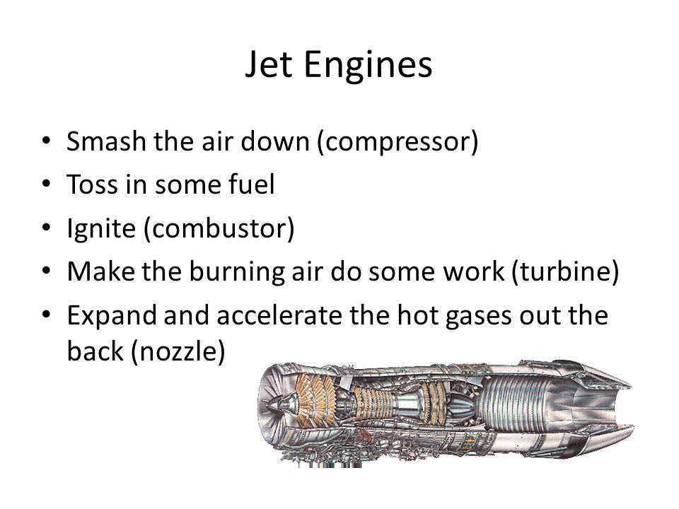 Jet Engines Smash the air down (compressor) Toss in some fuel