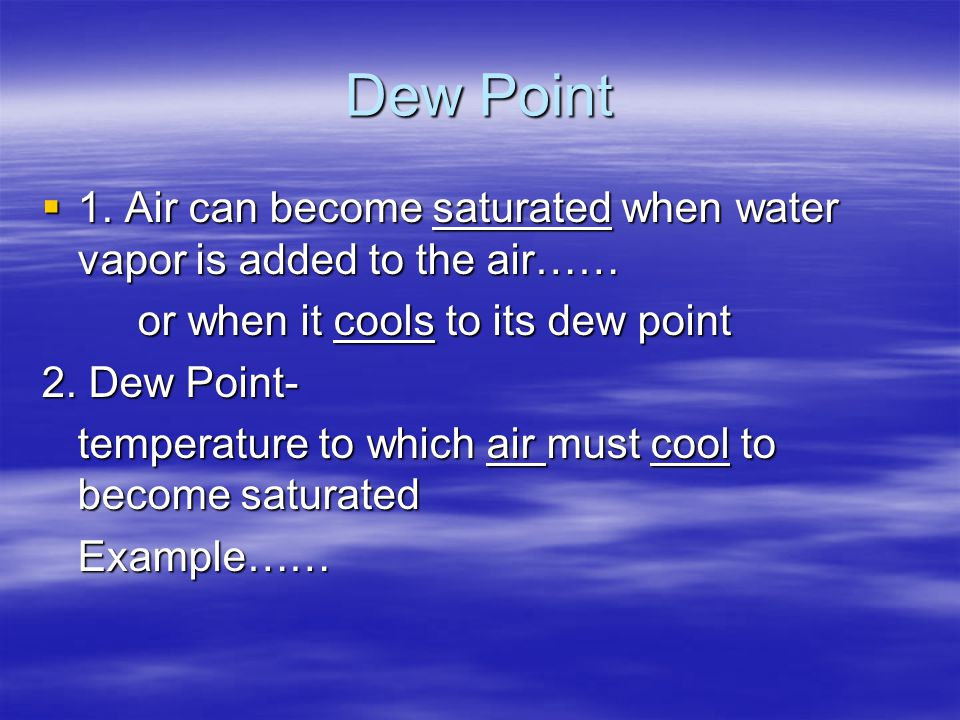 Dew Point 1. Air can become saturated when water vapor is added to the air…… or when it cools to its dew point.