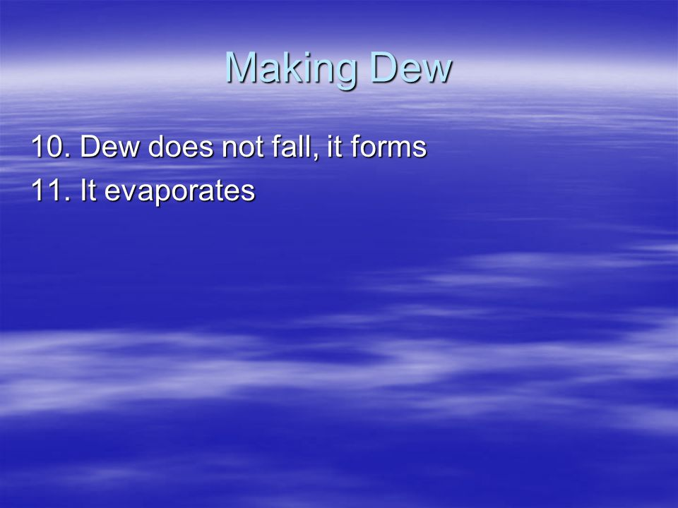 Making Dew 10. Dew does not fall, it forms 11. It evaporates