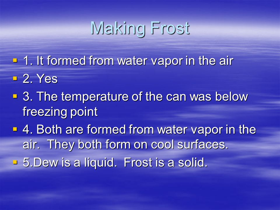 Making Frost 1. It formed from water vapor in the air 2. Yes