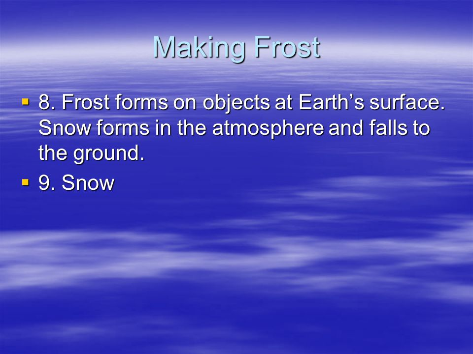 Making Frost 8. Frost forms on objects at Earth's surface. Snow forms in the atmosphere and falls to the ground.