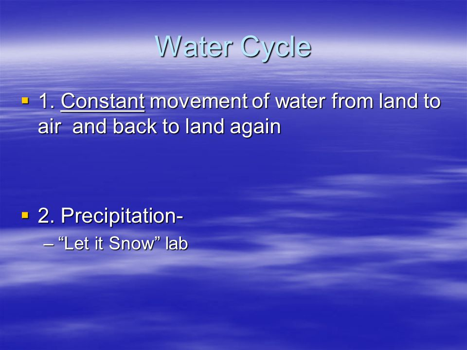 Water Cycle 1. Constant movement of water from land to air and back to land again. 2. Precipitation-