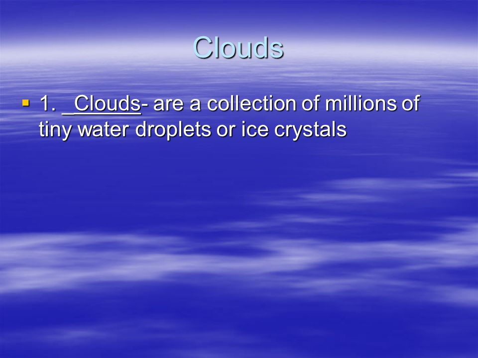 Clouds 1. _Clouds- are a collection of millions of tiny water droplets or ice crystals