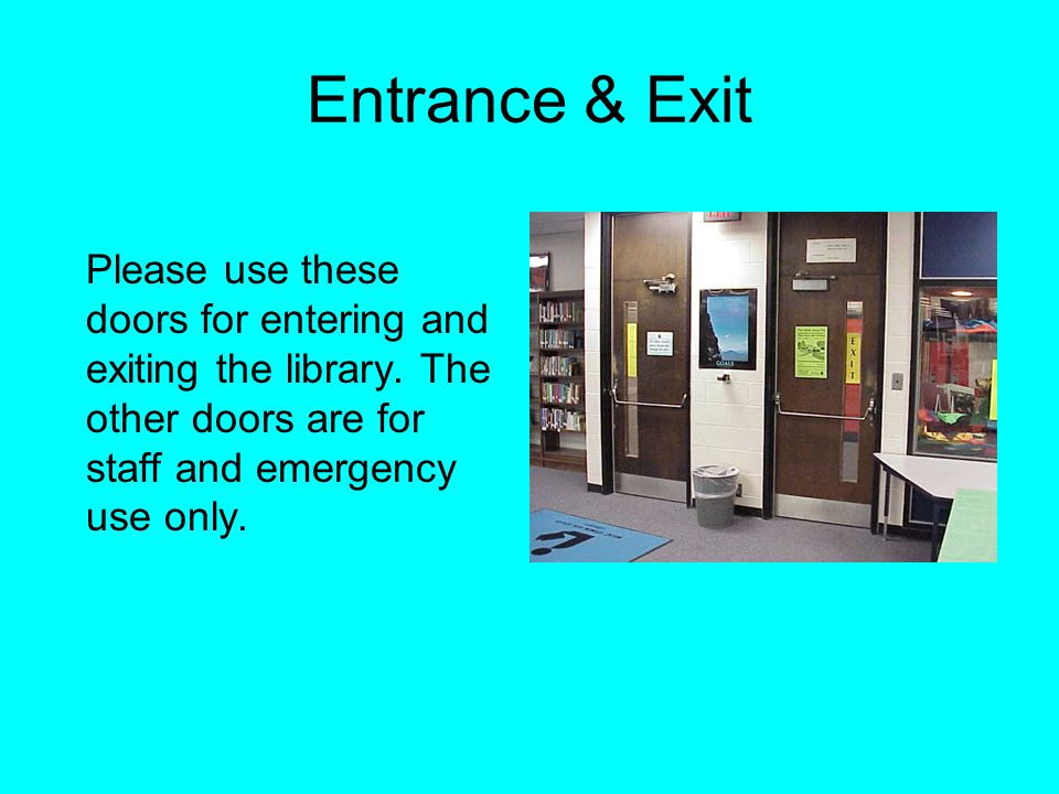 Entrance & Exit Please use these doors for entering and exiting the library.