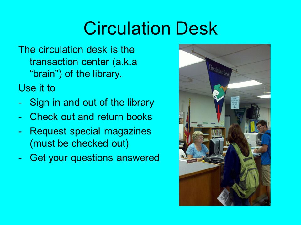 Circulation Desk The circulation desk is the transaction center (a.k.a brain ) of the library. Use it to.