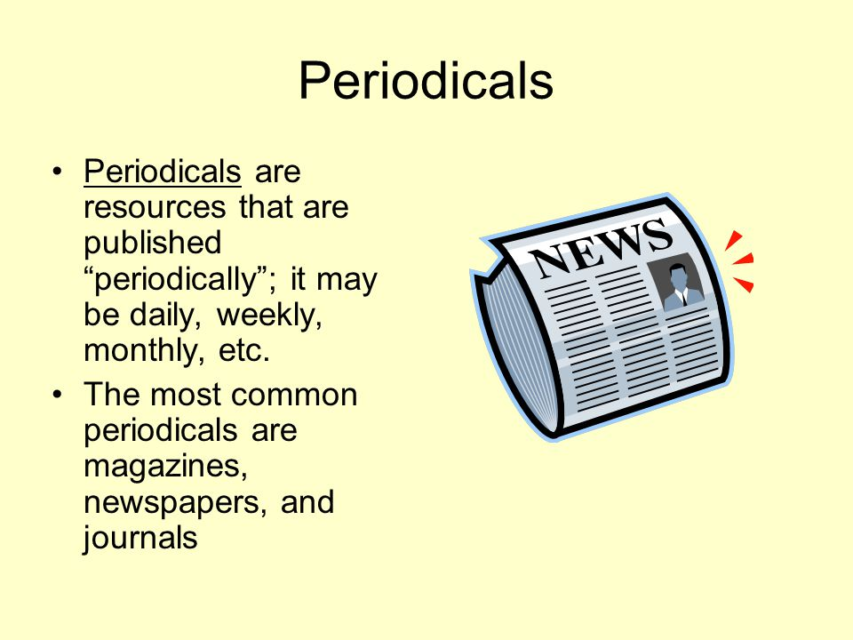 Periodicals Periodicals are resources that are published periodically ; it may be daily, weekly, monthly, etc.