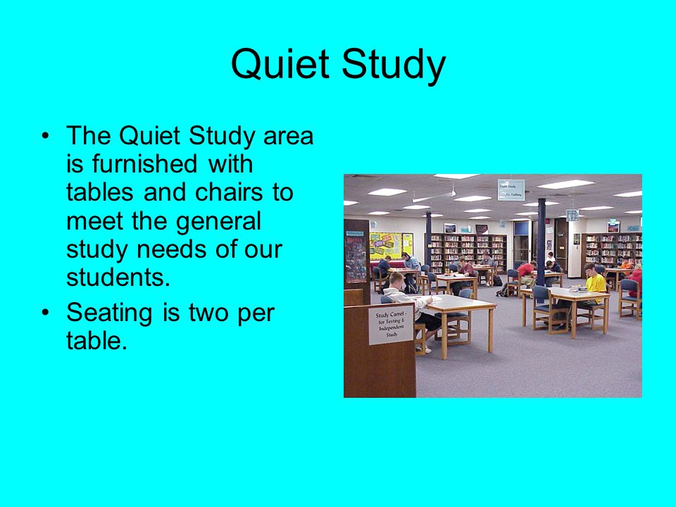 Quiet Study The Quiet Study area is furnished with tables and chairs to meet the general study needs of our students.