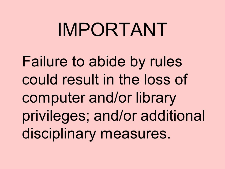 IMPORTANT Failure to abide by rules could result in the loss of computer and/or library privileges; and/or additional disciplinary measures.