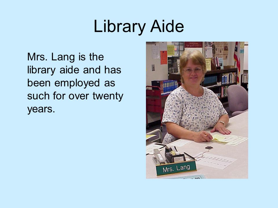 Library Aide Mrs. Lang is the library aide and has been employed as such for over twenty years.