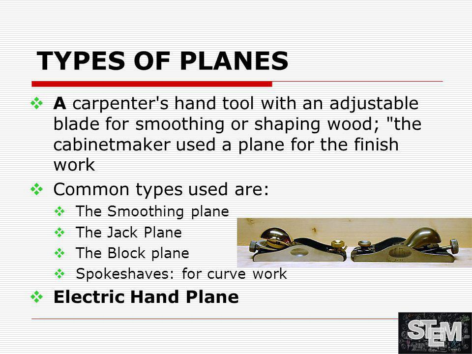 TYPES OF PLANES A carpenter s hand tool with an adjustable blade for smoothing or shaping wood; the cabinetmaker used a plane for the finish work.