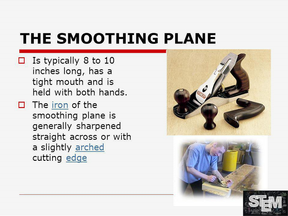 THE SMOOTHING PLANE Is typically 8 to 10 inches long, has a tight mouth and is held with both hands.