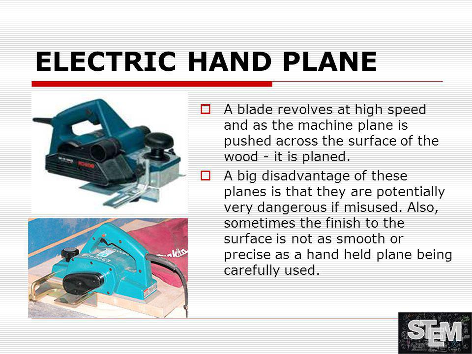 ELECTRIC HAND PLANE A blade revolves at high speed and as the machine plane is pushed across the surface of the wood - it is planed.