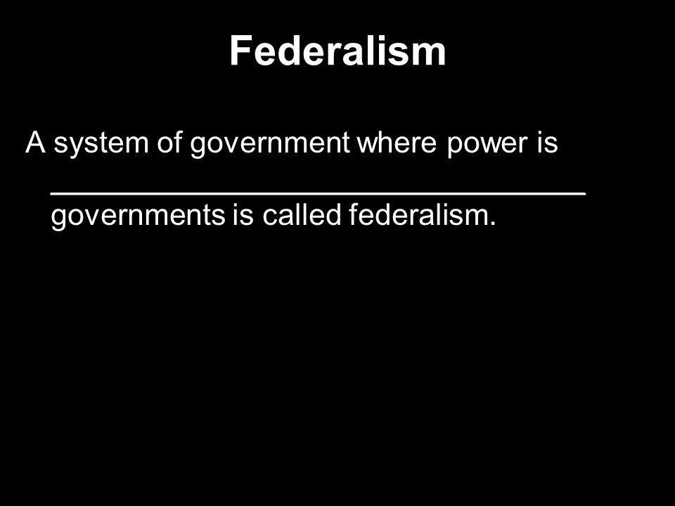 Federalism A system of government where power is ________________________________ governments is called federalism.